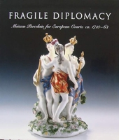 Fragile Diplomacy - Meissen Porcelain for European Courts